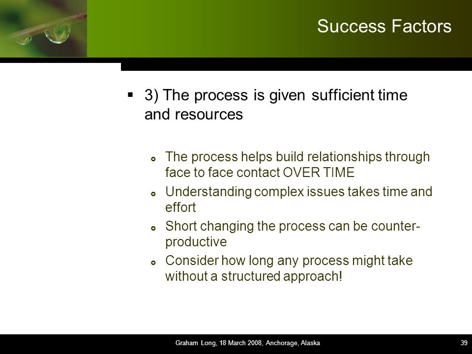 39 Success Factors  3) The process is given sufficient time and resources  The process helps build relationships through face to face contact OVER TIME  Understanding complex issues takes time and effort  Short changing the process can be counter- productive  Consider how long any process might take without a structured approach.