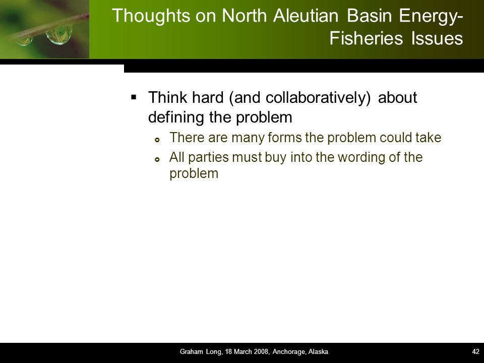 42 Thoughts on North Aleutian Basin Energy- Fisheries Issues  Think hard (and collaboratively) about defining the problem  There are many forms the problem could take  All parties must buy into the wording of the problem Graham Long, 18 March 2008, Anchorage, Alaska42