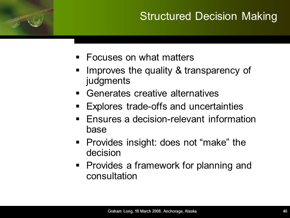 46 Structured Decision Making  Focuses on what matters  Improves the quality & transparency of judgments  Generates creative alternatives  Explores trade-offs and uncertainties  Ensures a decision-relevant information base  Provides insight: does not make the decision  Provides a framework for planning and consultation Graham Long, 18 March 2008, Anchorage, Alaska46