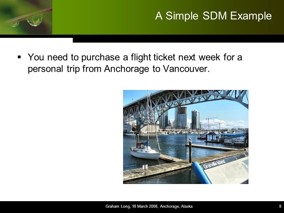8 8 8 8 8 8 8 8 8 A Simple SDM Example  You need to purchase a flight ticket next week for a personal trip from Anchorage to Vancouver.