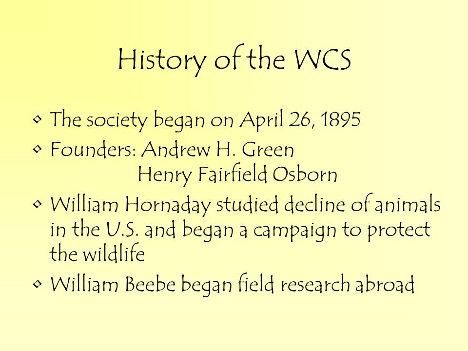 History of the WCS The society began on April 26, 1895 Founders: Andrew H.