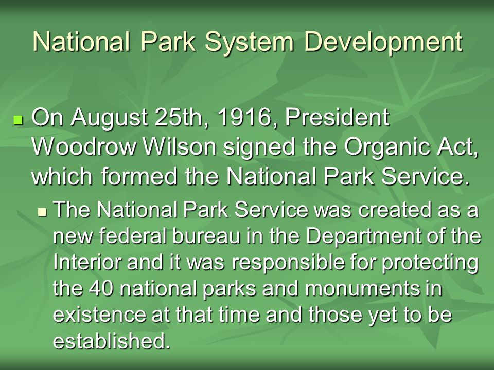 National Park System Development On August 25th, 1916, President Woodrow Wilson signed the Organic Act, which formed the National Park Service.