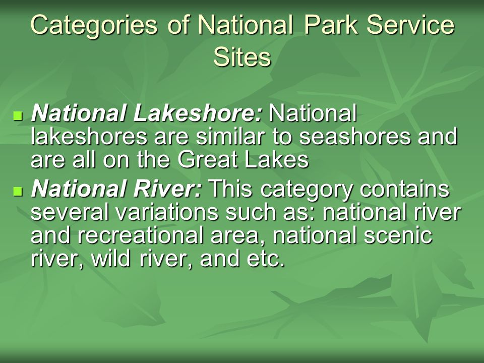 National Lakeshore: National lakeshores are similar to seashores and are all on the Great Lakes National Lakeshore: National lakeshores are similar to seashores and are all on the Great Lakes National River: This category contains several variations such as: national river and recreational area, national scenic river, wild river, and etc.