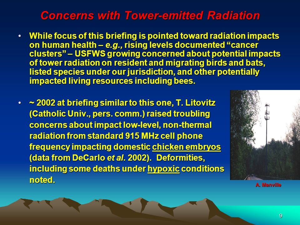 9 Concerns with Tower-emitted Radiation While focus of this briefing is pointed toward radiation impacts on human health – e.g., rising levels documented cancer clusters – USFWS growing concerned about potential impacts of tower radiation on resident and migrating birds and bats, listed species under our jurisdiction, and other potentially impacted living resources including bees.While focus of this briefing is pointed toward radiation impacts on human health – e.g., rising levels documented cancer clusters – USFWS growing concerned about potential impacts of tower radiation on resident and migrating birds and bats, listed species under our jurisdiction, and other potentially impacted living resources including bees.