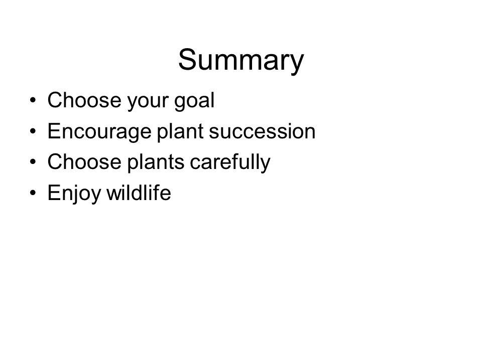 Summary Choose your goal Encourage plant succession Choose plants carefully Enjoy wildlife