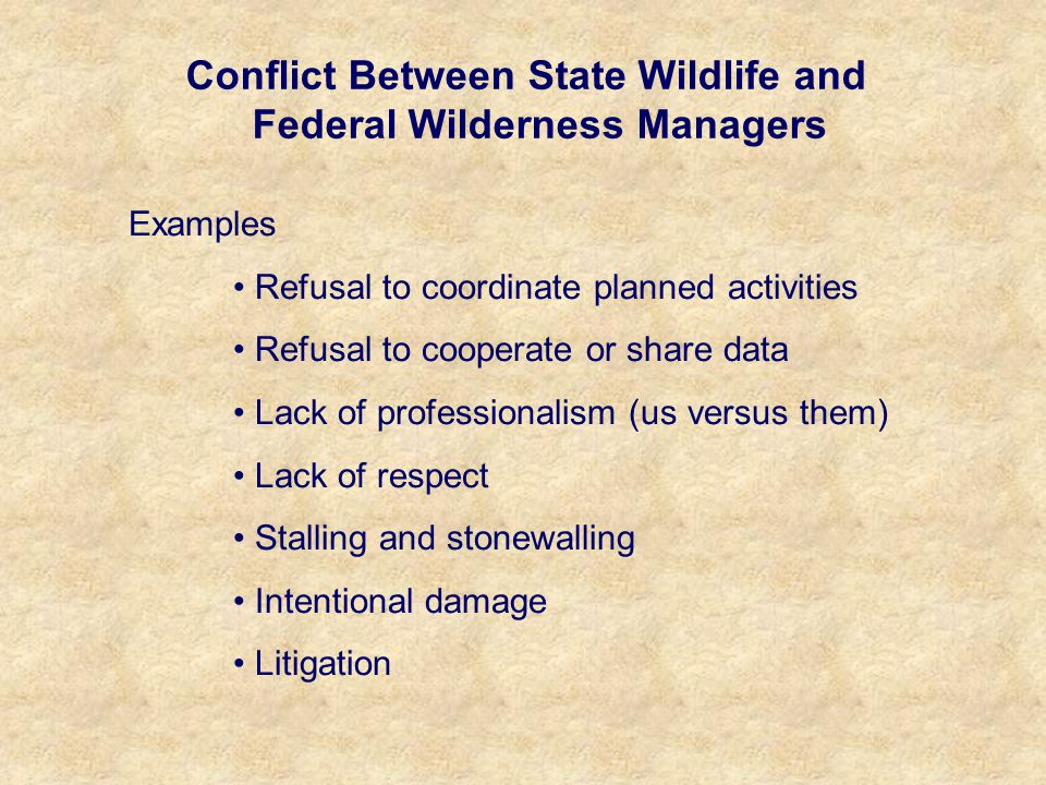 Conflict Between State Wildlife and Federal Wilderness Managers Examples Refusal to coordinate planned activities Refusal to cooperate or share data Lack of professionalism (us versus them) Lack of respect Stalling and stonewalling Intentional damage Litigation