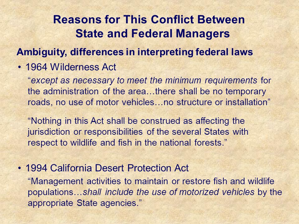 Reasons for This Conflict Between State and Federal Managers Ambiguity, differences in interpreting federal laws Nothing in this Act shall be construed as affecting the jurisdiction or responsibilities of the several States with respect to wildlife and fish in the national forests. except as necessary to meet the minimum requirements for the administration of the area…there shall be no temporary roads, no use of motor vehicles…no structure or installation 1964 Wilderness Act Management activities to maintain or restore fish and wildlife populations…shall include the use of motorized vehicles by the appropriate State agencies. 1994 California Desert Protection Act