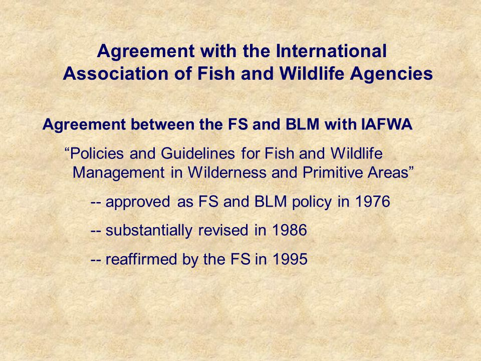 Agreement with the International Association of Fish and Wildlife Agencies Agreement between the FS and BLM with IAFWA Policies and Guidelines for Fish and Wildlife Management in Wilderness and Primitive Areas -- approved as FS and BLM policy in 1976 -- substantially revised in 1986 -- reaffirmed by the FS in 1995
