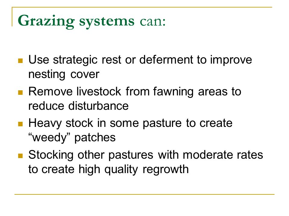 Grazing systems can: Use strategic rest or deferment to improve nesting cover Remove livestock from fawning areas to reduce disturbance Heavy stock in some pasture to create weedy patches Stocking other pastures with moderate rates to create high quality regrowth