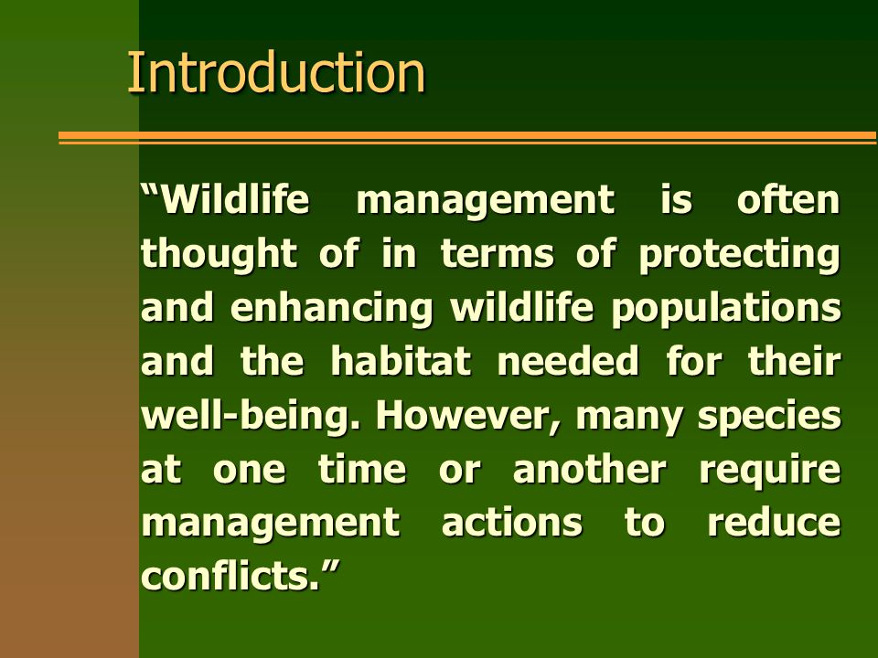 IntroductionIntroduction Wildlife management is often thought of in terms of protecting and enhancing wildlife populations and the habitat needed for their well-being.