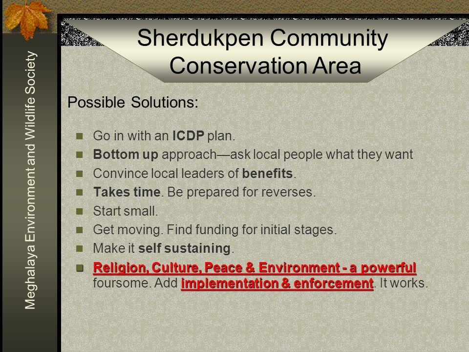 Sherdukpen Community Conservation Area Meghalaya Environment and Wildlife Society Possible Solutions: Go in with an ICDP plan.