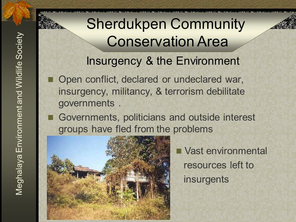Sherdukpen Community Conservation Area Meghalaya Environment and Wildlife Society Insurgency & the Environment Open conflict, declared or undeclared war, insurgency, militancy, & terrorism debilitate governments.