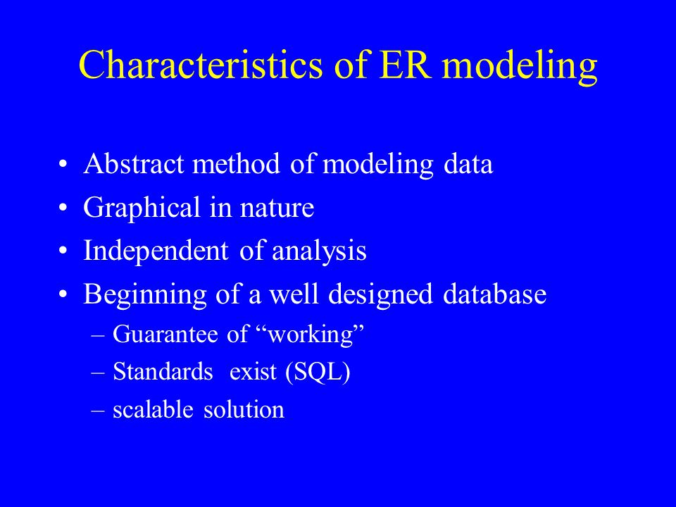 Characteristics of ER modeling Abstract method of modeling data Graphical in nature Independent of analysis Beginning of a well designed database –Gua