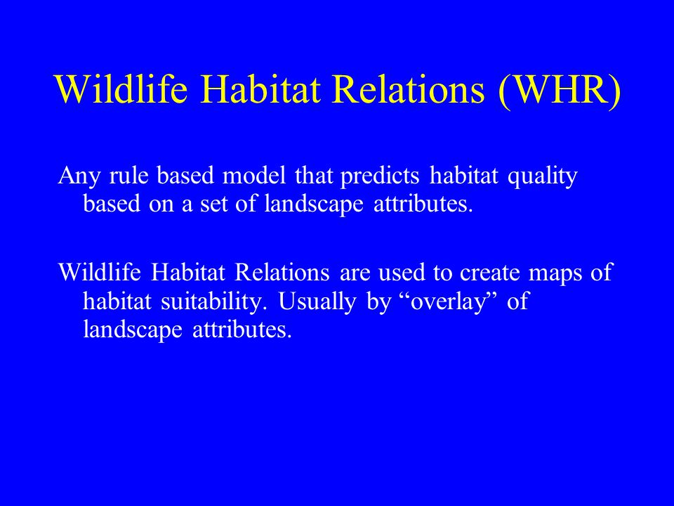 Wildlife Habitat Relations (WHR) Any rule based model that predicts habitat quality based on a set of landscape attributes. Wildlife Habitat Relations