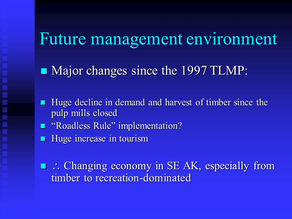 Future management environment Major changes since the 1997 TLMP: Major changes since the 1997 TLMP: Huge decline in demand and harvest of timber since the pulp mills closed Huge decline in demand and harvest of timber since the pulp mills closed Roadless Rule implementation.
