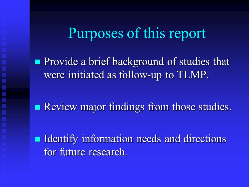 Purposes of this report Provide a brief background of studies that were initiated as follow-up to TLMP.