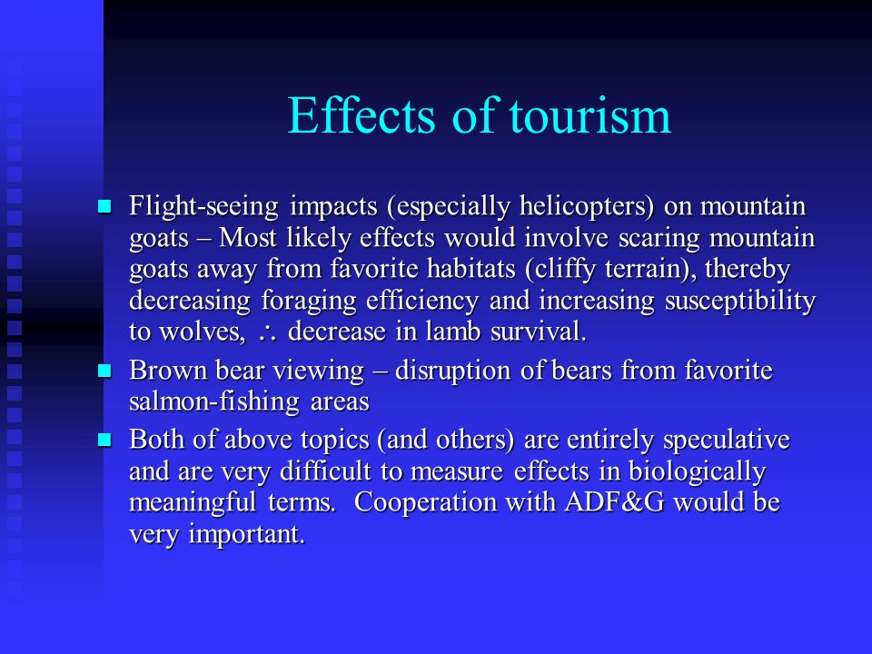 Effects of tourism Flight-seeing impacts (especially helicopters) on mountain goats – Most likely effects would involve scaring mountain goats away from favorite habitats (cliffy terrain), thereby decreasing foraging efficiency and increasing susceptibility to wolves,  decrease in lamb survival.