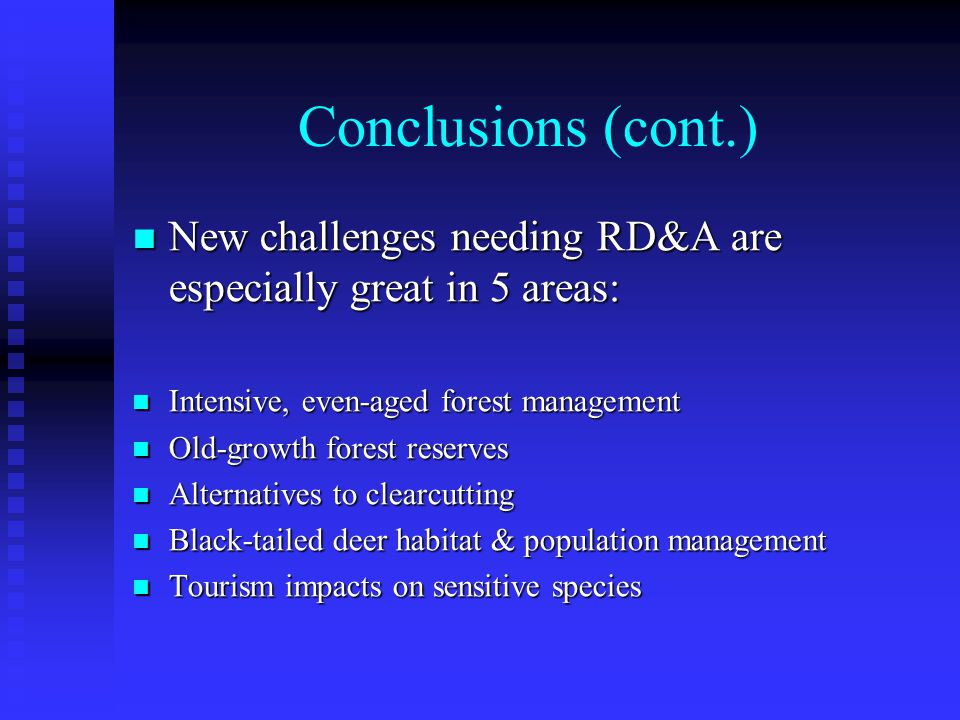 Conclusions (cont.) New challenges needing RD&A are especially great in 5 areas: New challenges needing RD&A are especially great in 5 areas: Intensive, even-aged forest management Intensive, even-aged forest management Old-growth forest reserves Old-growth forest reserves Alternatives to clearcutting Alternatives to clearcutting Black-tailed deer habitat & population management Black-tailed deer habitat & population management Tourism impacts on sensitive species Tourism impacts on sensitive species