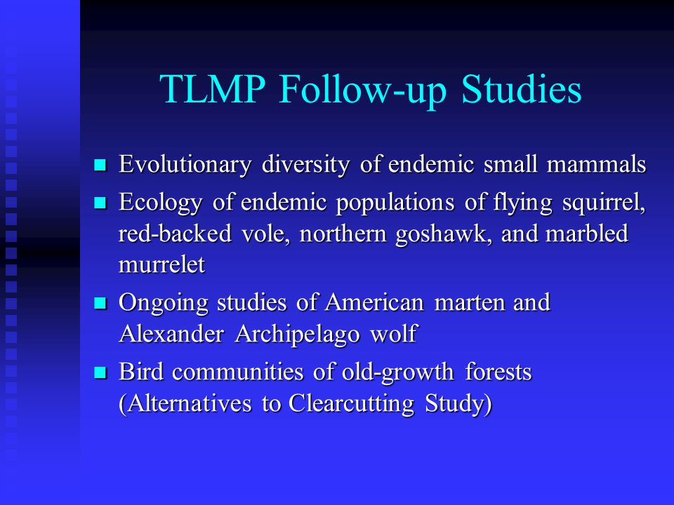 TLMP Follow-up Studies Evolutionary diversity of endemic small mammals Evolutionary diversity of endemic small mammals Ecology of endemic populations of flying squirrel, red-backed vole, northern goshawk, and marbled murrelet Ecology of endemic populations of flying squirrel, red-backed vole, northern goshawk, and marbled murrelet Ongoing studies of American marten and Alexander Archipelago wolf Ongoing studies of American marten and Alexander Archipelago wolf Bird communities of old-growth forests (Alternatives to Clearcutting Study) Bird communities of old-growth forests (Alternatives to Clearcutting Study)