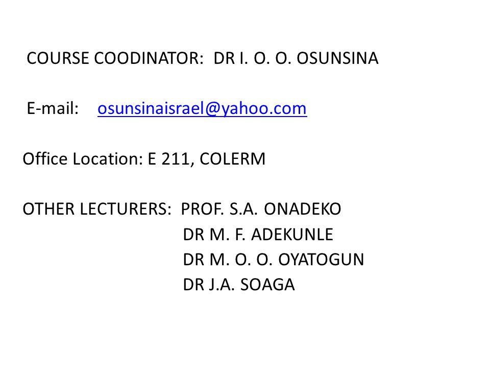 COURSE COODINATOR: DR I. O. O. OSUNSINA E-mail: osunsinaisrael@yahoo.comosunsinaisrael@yahoo.com Office Location: E 211, COLERM OTHER LECTURERS: PROF.