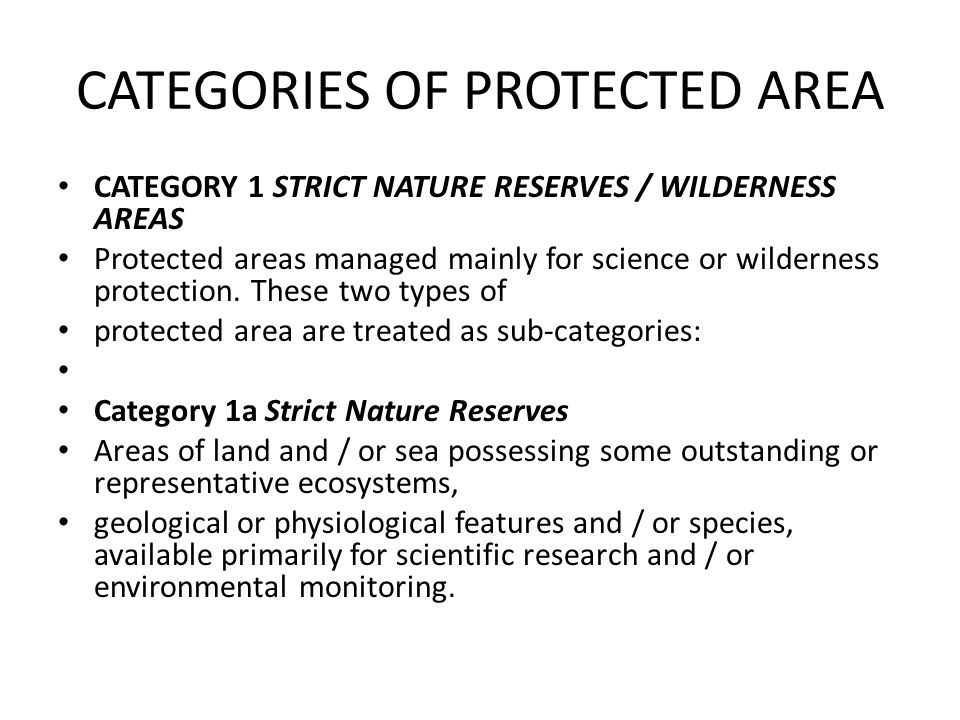 CATEGORIES OF PROTECTED AREA CATEGORY 1 STRICT NATURE RESERVES / WILDERNESS AREAS Protected areas managed mainly for science or wilderness protection.