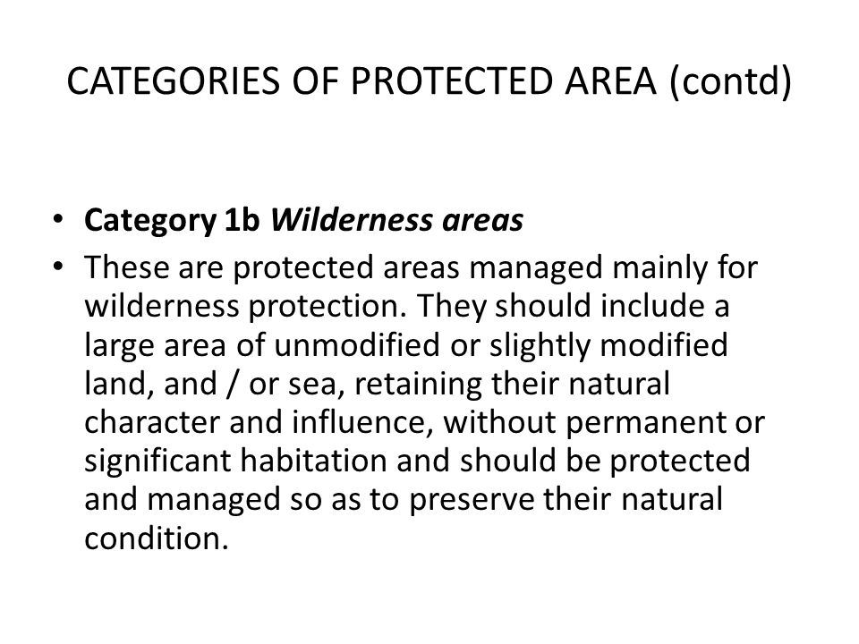 CATEGORIES OF PROTECTED AREA (contd) Category 1b Wilderness areas These are protected areas managed mainly for wilderness protection. They should incl