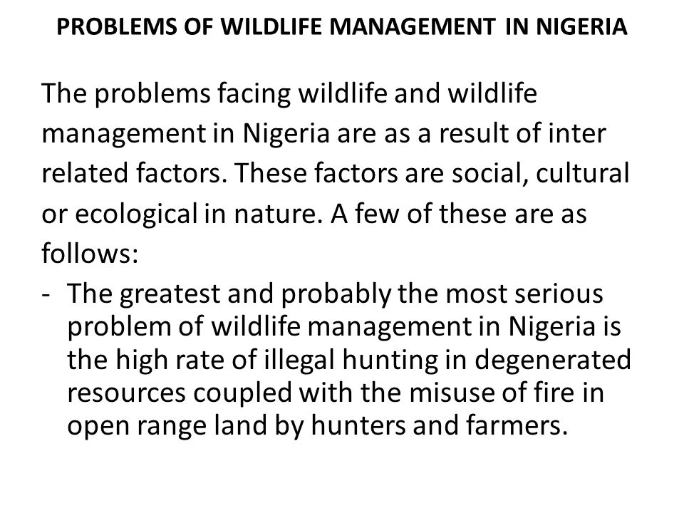 PROBLEMS OF WILDLIFE MANAGEMENT IN NIGERIA The problems facing wildlife and wildlife management in Nigeria are as a result of inter related factors. T