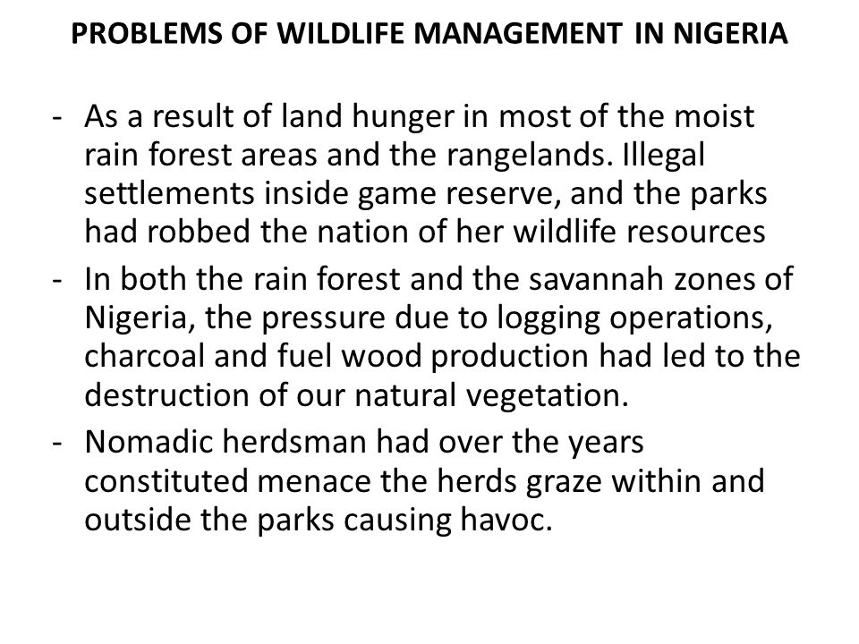 PROBLEMS OF WILDLIFE MANAGEMENT IN NIGERIA -As a result of land hunger in most of the moist rain forest areas and the rangelands. Illegal settlements