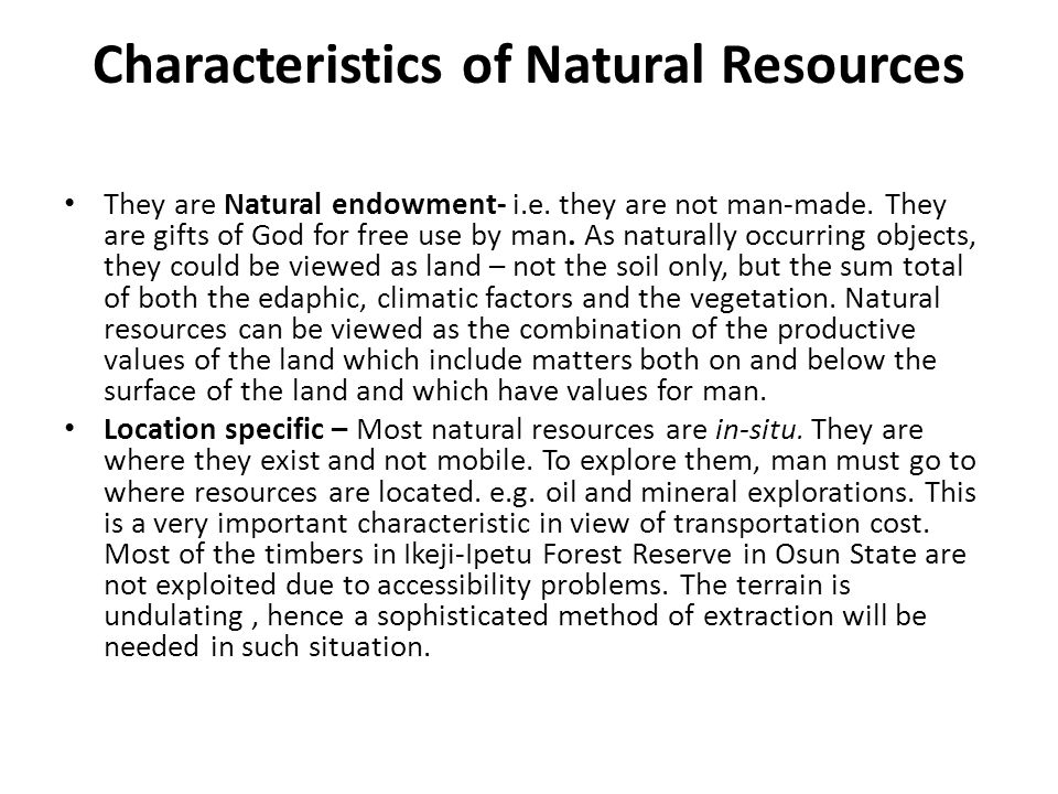 Characteristics of Natural Resources They are Natural endowment- i.e. they are not man-made. They are gifts of God for free use by man. As naturally o