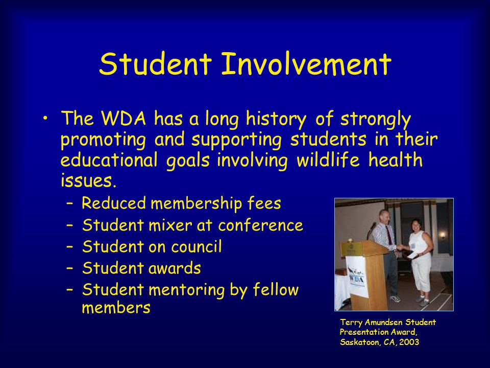 Student Involvement The WDA has a long history of strongly promoting and supporting students in their educational goals involving wildlife health issu