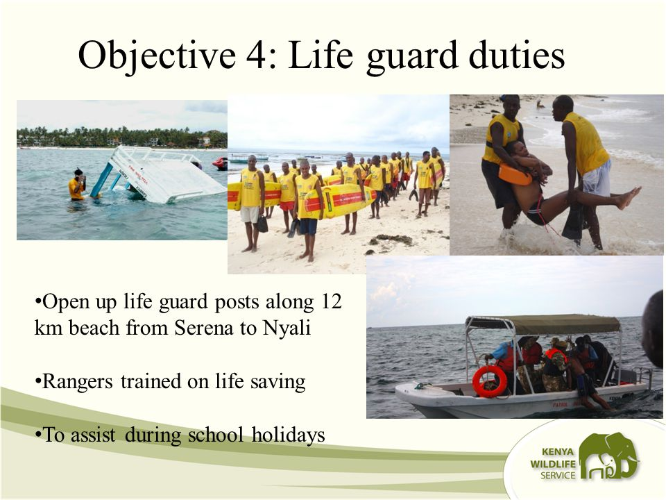 Objective 4: Life guard duties Open up life guard posts along 12 km beach from Serena to Nyali Rangers trained on life saving To assist during school holidays