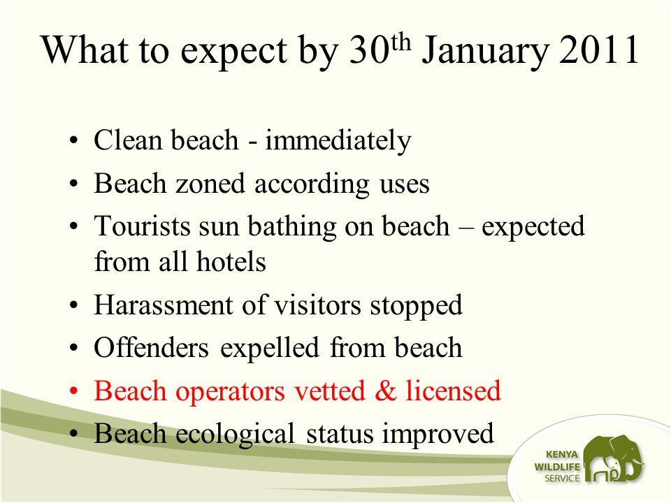 What to expect by 30 th January 2011 Clean beach - immediately Beach zoned according uses Tourists sun bathing on beach – expected from all hotels Harassment of visitors stopped Offenders expelled from beach Beach operators vetted & licensed Beach ecological status improved