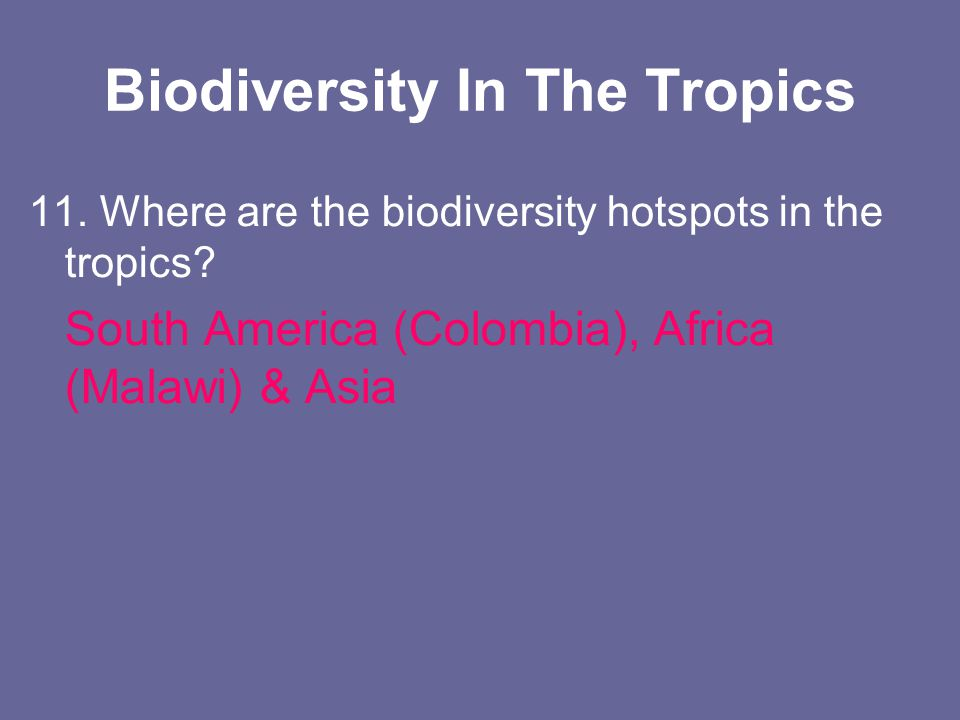 Biodiversity In The Tropics 11. Where are the biodiversity hotspots in the tropics? South America (Colombia), Africa (Malawi) & Asia