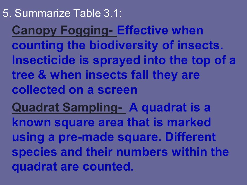 5. Summarize Table 3.1: Canopy Fogging- Effective when counting the biodiversity of insects. Insecticide is sprayed into the top of a tree & when inse
