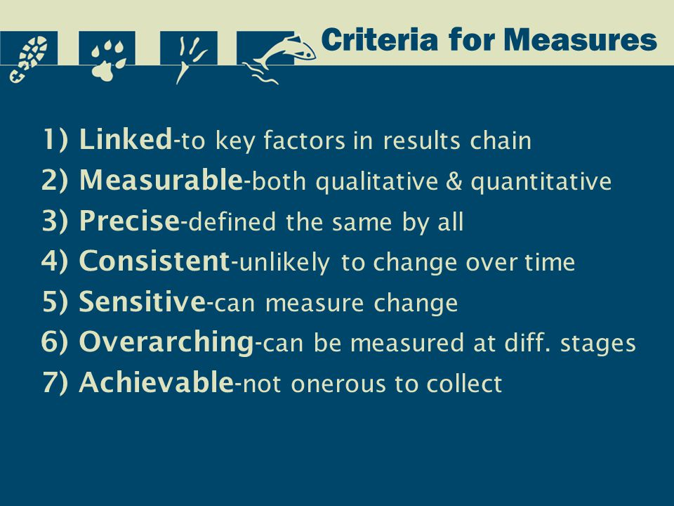 Criteria for Measures 1)Linked - to key factors in results chain 2)Measurable - both qualitative & quantitative 3)Precise - defined the same by all 4)Consistent - unlikely to change over time 5)Sensitive - can measure change 6)Overarching - can be measured at diff.