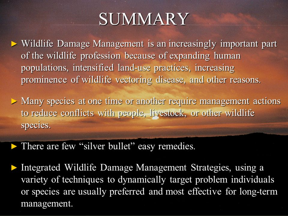 SUMMARY ► Wildlife Damage Management is an increasingly important part of the wildlife profession because of expanding human populations, intensified land-use practices, increasing prominence of wildlife vectoring disease, and other reasons.