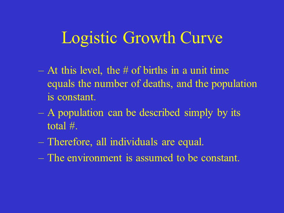 Logistic Growth Curve –At this level, the # of births in a unit time equals the number of deaths, and the population is constant. –A population can be