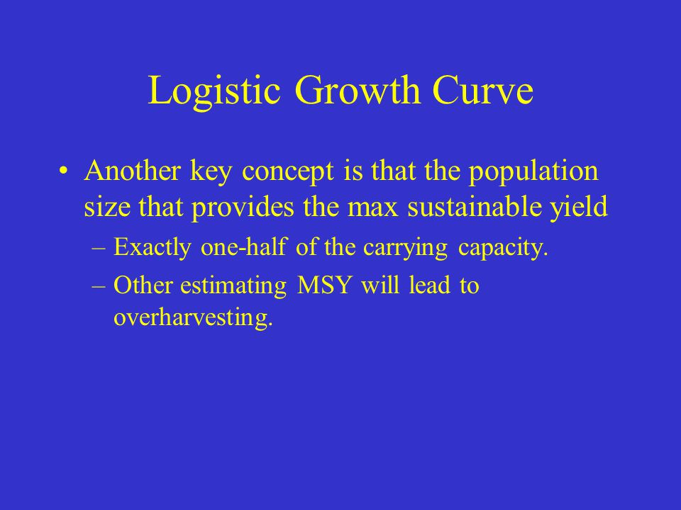 Logistic Growth Curve Another key concept is that the population size that provides the max sustainable yield –Exactly one-half of the carrying capaci