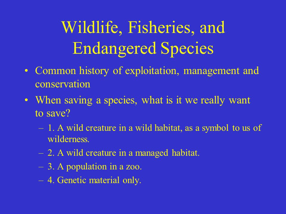 Wildlife, Fisheries, and Endangered Species Common history of exploitation, management and conservation When saving a species, what is it we really wa
