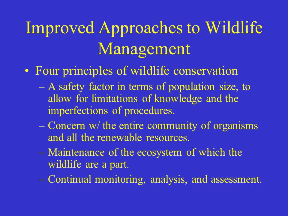 Improved Approaches to Wildlife Management Four principles of wildlife conservation –A safety factor in terms of population size, to allow for limitat