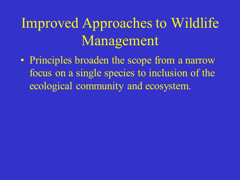 Improved Approaches to Wildlife Management Principles broaden the scope from a narrow focus on a single species to inclusion of the ecological communi