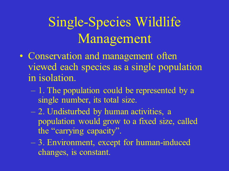 Single-Species Wildlife Management Conservation and management often viewed each species as a single population in isolation. –1. The population could