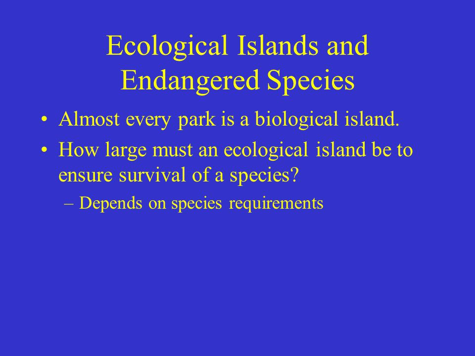 Ecological Islands and Endangered Species Almost every park is a biological island. How large must an ecological island be to ensure survival of a spe