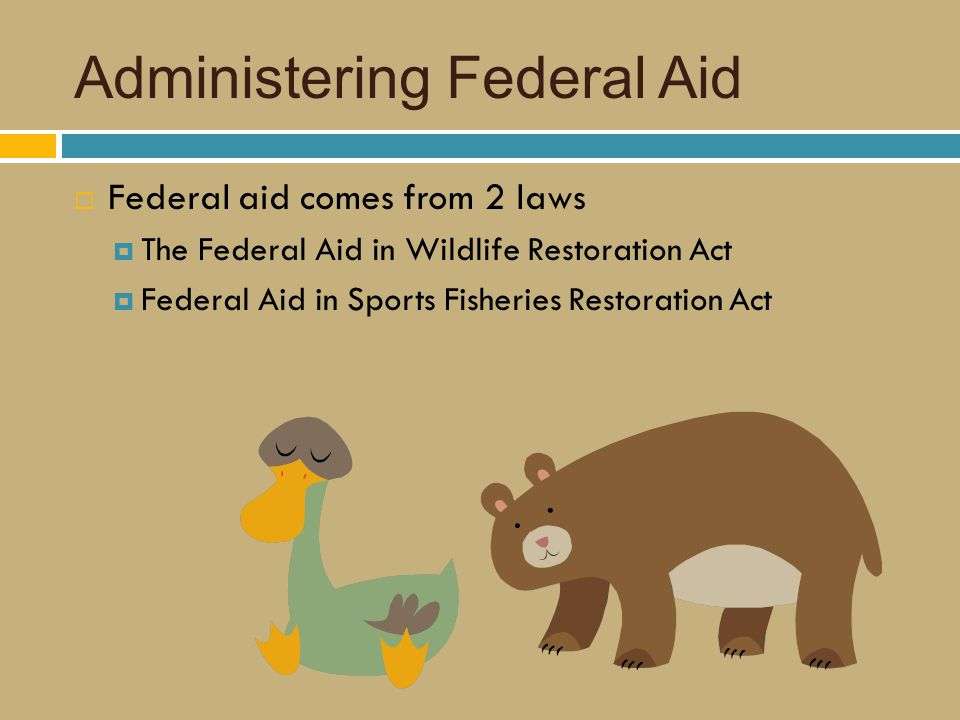 Administering Federal Aid  Federal aid comes from 2 laws  The Federal Aid in Wildlife Restoration Act  Federal Aid in Sports Fisheries Restoration Act