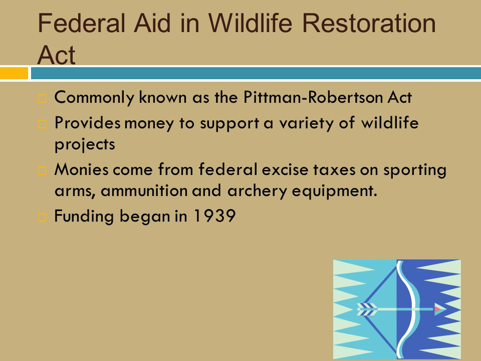 Federal Aid in Wildlife Restoration Act  Commonly known as the Pittman-Robertson Act  Provides money to support a variety of wildlife projects  Monies come from federal excise taxes on sporting arms, ammunition and archery equipment.
