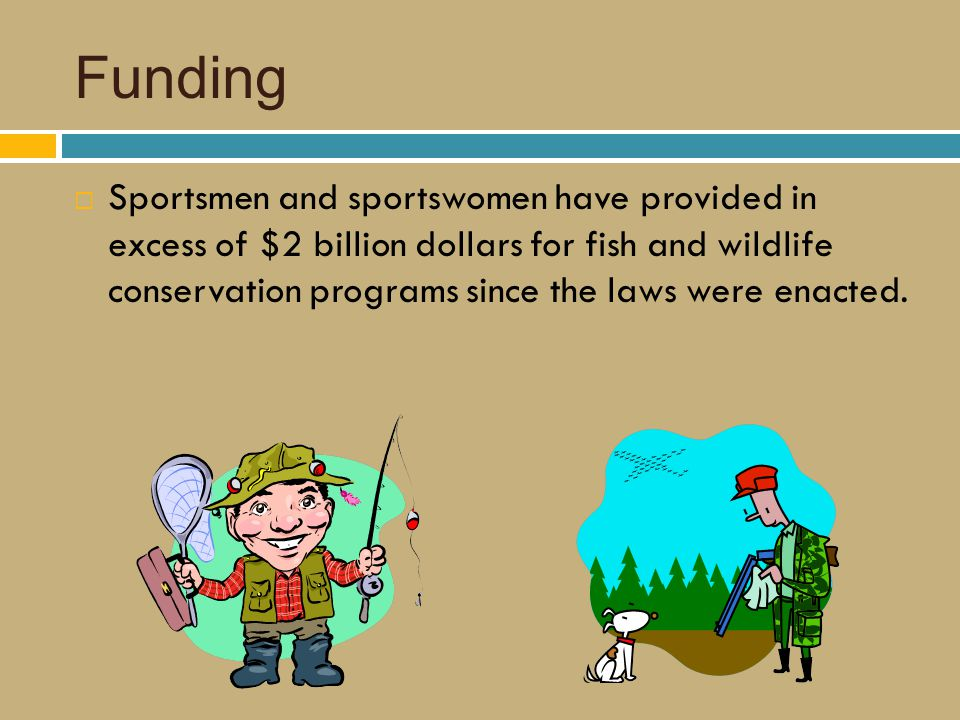 Funding  Sportsmen and sportswomen have provided in excess of $2 billion dollars for fish and wildlife conservation programs since the laws were enacted.