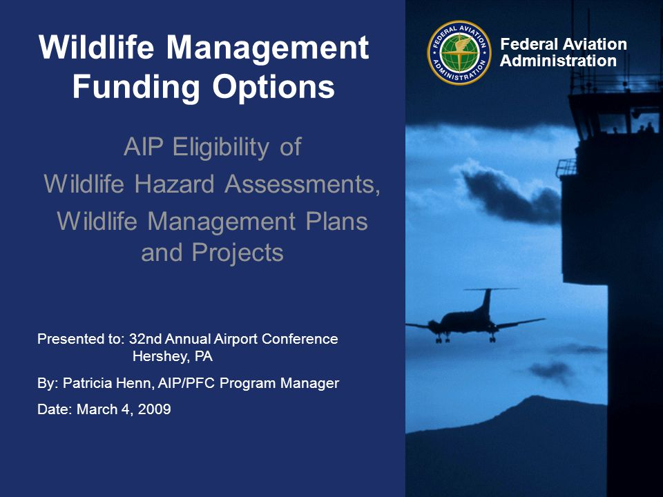 Presented to: 32nd Annual Airport Conference Hershey, PA By: Patricia Henn, AIP/PFC Program Manager Date: March 4, 2009 Federal Aviation Administration Wildlife Management Funding Options AIP Eligibility of Wildlife Hazard Assessments, Wildlife Management Plans and Projects