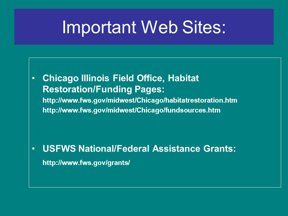 Important Web Sites: Chicago Illinois Field Office, Habitat Restoration/Funding Pages: http://www.fws.gov/midwest/Chicago/habitatrestoration.htm http://www.fws.gov/midwest/Chicago/fundsources.htm USFWS National/Federal Assistance Grants: http://www.fws.gov/grants/