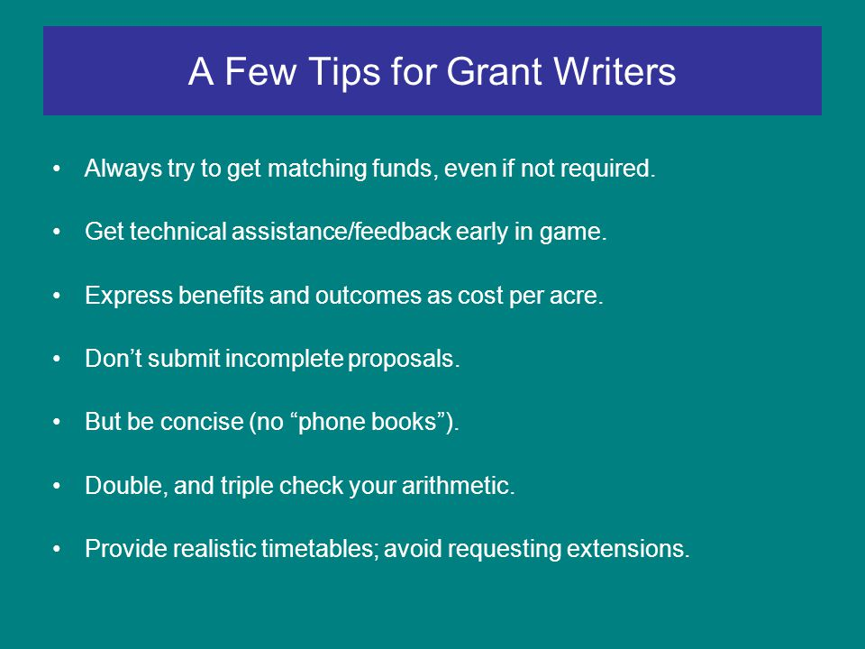 A Few Tips for Grant Writers Always try to get matching funds, even if not required.
