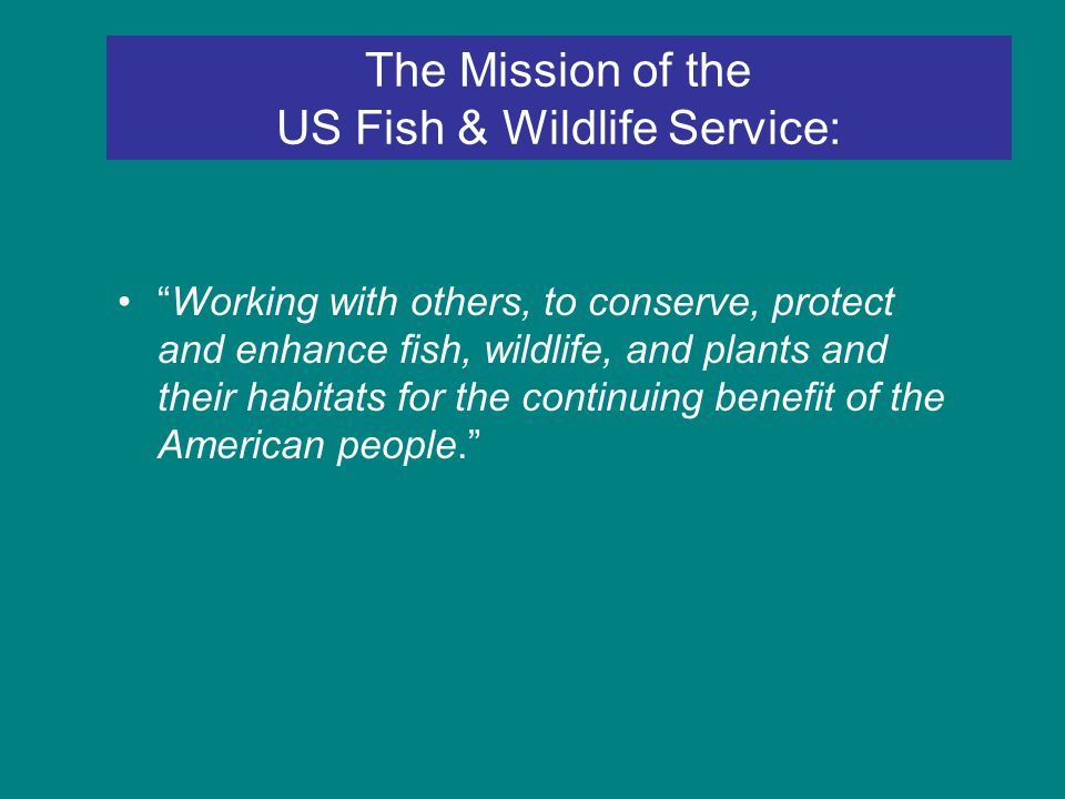 The Mission of the US Fish & Wildlife Service: Working with others, to conserve, protect and enhance fish, wildlife, and plants and their habitats for the continuing benefit of the American people.
